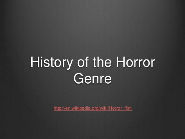 History of the Horror Genre http://en.wikipedia.org/wiki/Horror_film