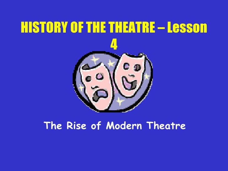 HISTORY OF THE THEATRE – Lesson 4 The Rise of Modern Theatre