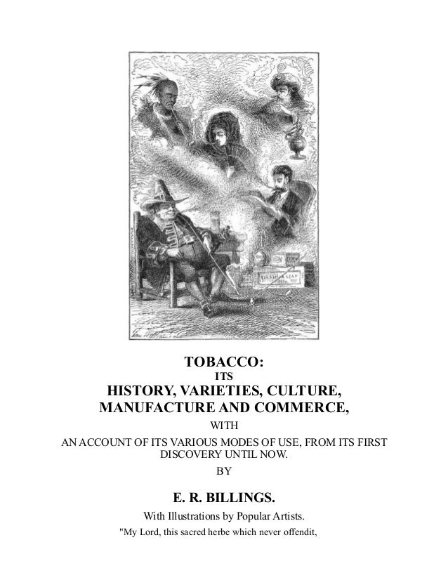 TOBACCO: ITS HISTORY, VARIETIES, CULTURE, MANUFACTURE AND COMMERCE, WITH AN ACCOUNT OF ITS VARIOUS MODES OF USE, FROM ITS ...
