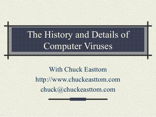 The History and Details of Computer Viruses With Chuck Easttom http://www.chuckeasttom.com chuck@chuckeasttom.com