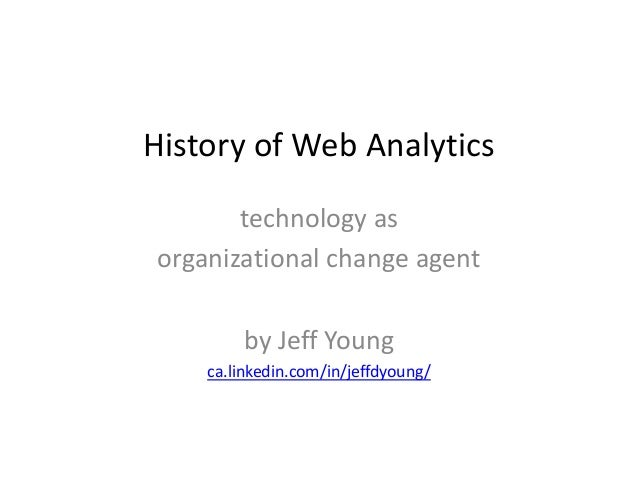 History of Web Analytics       technology asorganizational change agent        by Jeff Young    ca.linkedin.com/in/jeffdyo...