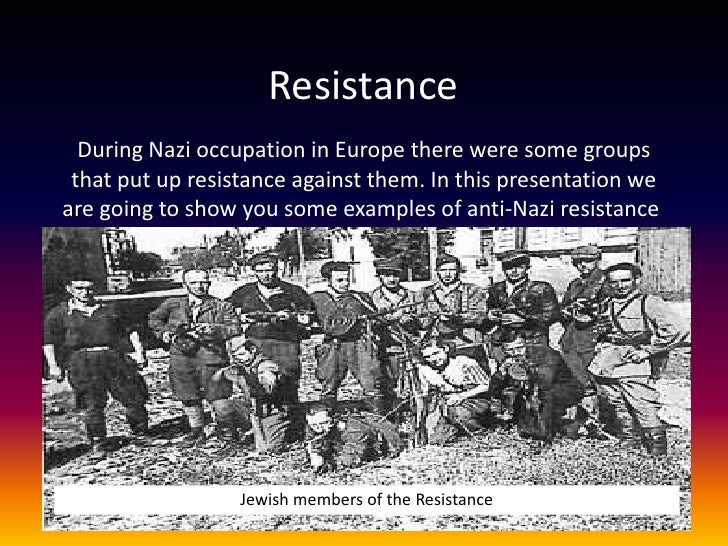 Resistance  During Nazi occupation in Europe there were some groups that put up resistance against them. In this presentat...
