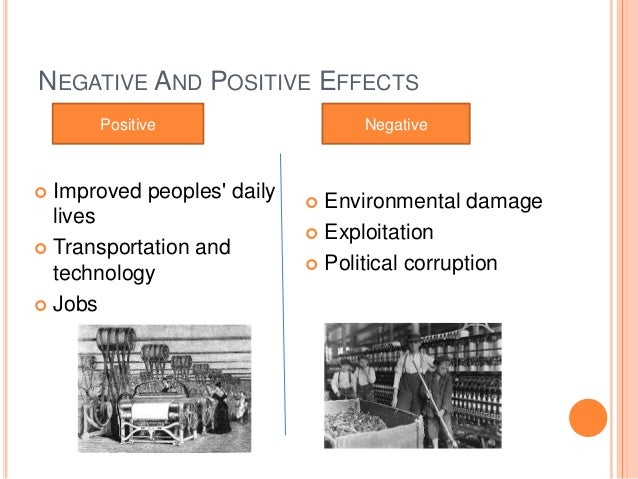 positive and negitive effects of industrial The industrial revolution resulted in a great deal of negative (and positive) outcomes some negative outcomes have dissipated some are still playing out in developing countries some are still unresolved in advanced countries.