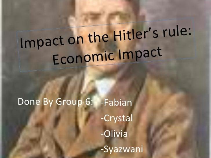 Done By Group 6: -Fabian  -Crystal -Olivia -Syazwani Impact on the Hitler's rule: Economic Impact