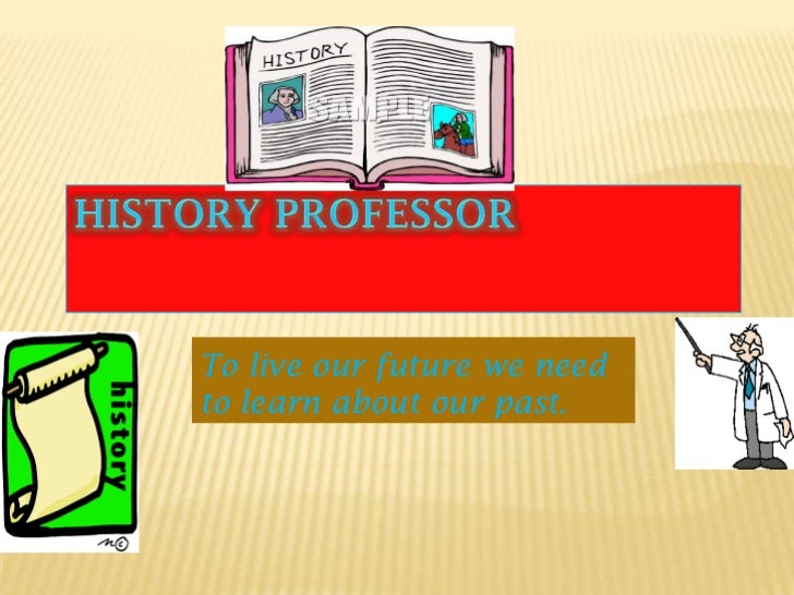 History Professor<br />To live our future we need to learn about our past.<br />