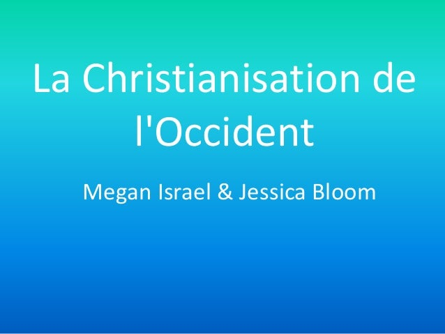 La Christianisation de l'Occident Megan Israel & Jessica Bloom