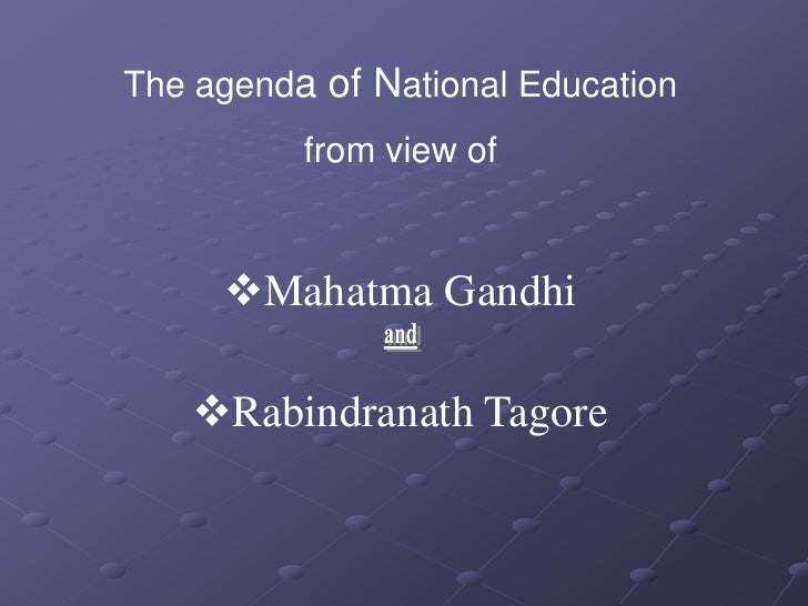 The agenda of National Education          from view of     Mahatma Gandhi   Rabindranath Tagore