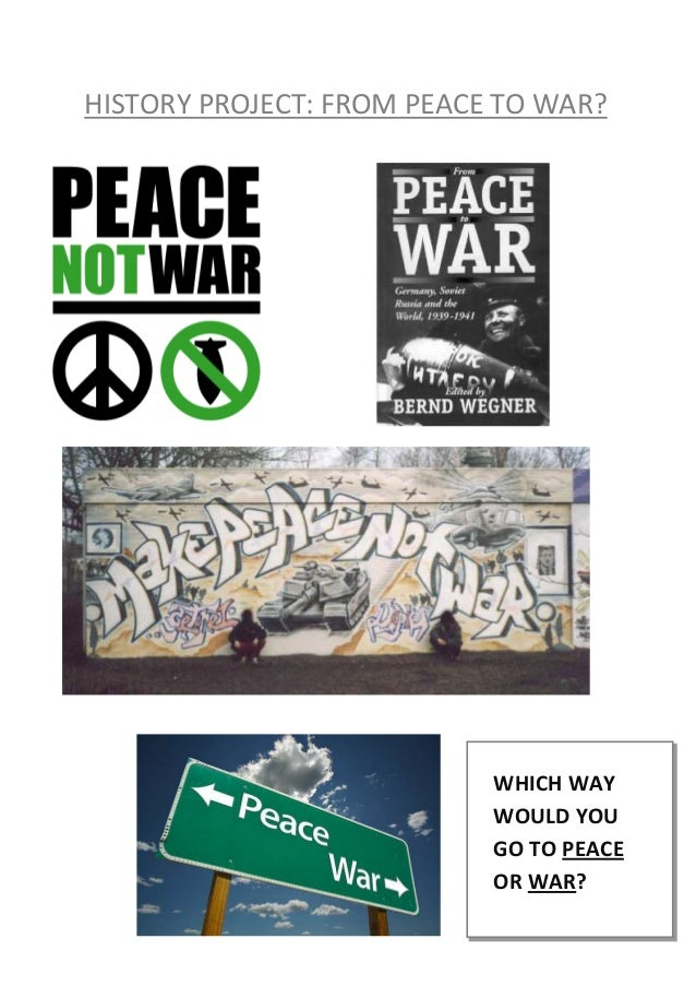 HISTORY PROJECT: FROM PEACE TO WAR?                           WHICH WAY                           WOULD YOU               ...