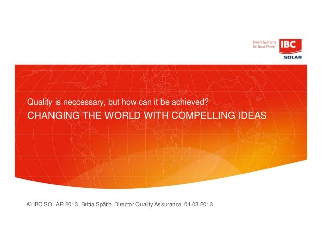 © IBC SOLAR 2013 CHANGING THE WORLD WITH COMPELLING IDEAS Quality is neccessary, but how can it be achieved? , Britta Spät...