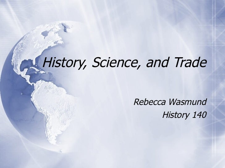 History, Science, and Trade Rebecca Wasmund History 140