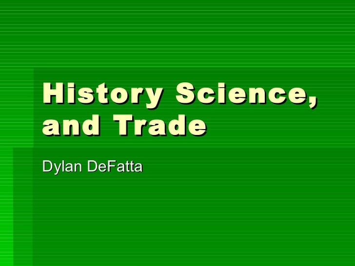 History Science, and Trade  Dylan DeFatta
