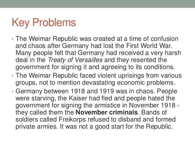 what problems did the weimar republic Economical crises hyperinflation in the weimar republic between 1921 and 1924 and then the great depression between 1929 and 1933 lack of belief in democracy most of the germans didn't believe in the democratic system.