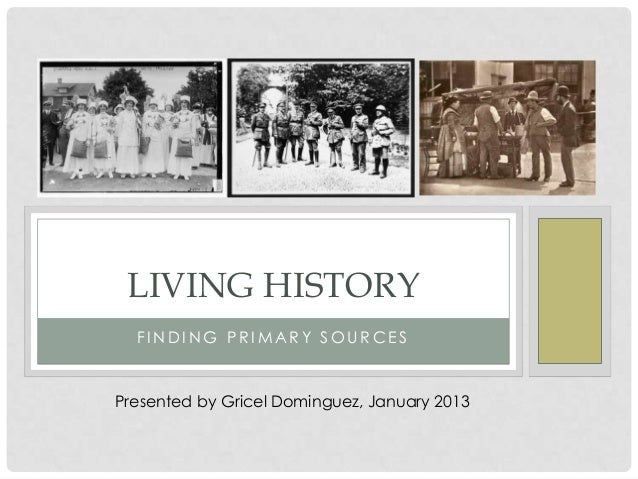 LIVING HISTORY  FINDING PRIMARY SOURCESPresented by Gricel Dominguez, January 2013