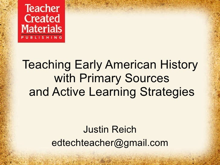 Teaching Early American History  with Primary Sources and Active Learning Strategies Justin Reich [email_address]
