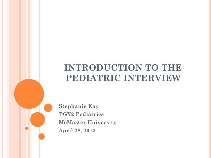 INTRODUCTION TO THE  PEDIATRIC INTERVIEWStephanie KayPGY2 PediatricsMcMaster UniversityApril 28, 2012