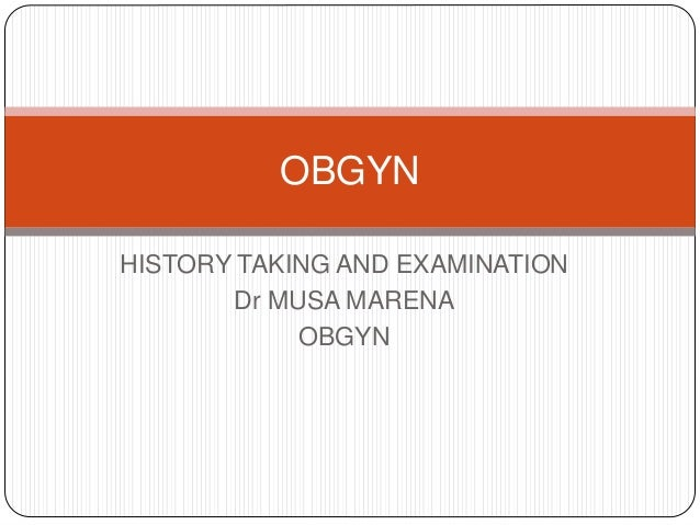 HISTORY TAKING AND EXAMINATION Dr MUSA MARENA OBGYN OBGYN