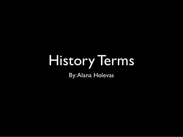 History Terms   By: Alana Holevas