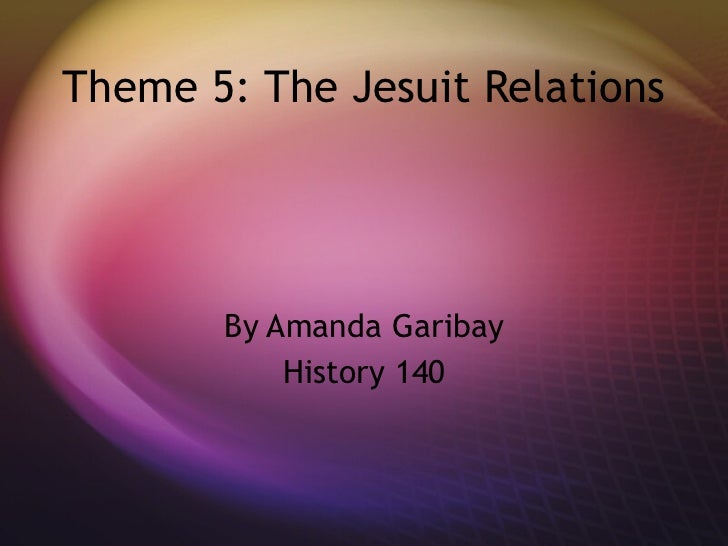 Theme 5: The Jesuit Relations By Amanda Garibay History 140