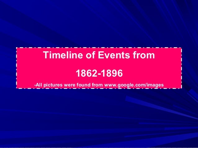Timeline of Events from                1862-1896-All pictures were found from www.google.com/images