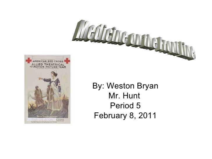 By: Weston Bryan Mr. Hunt  Period 5 February 8, 2011 Medicine on the Front Line
