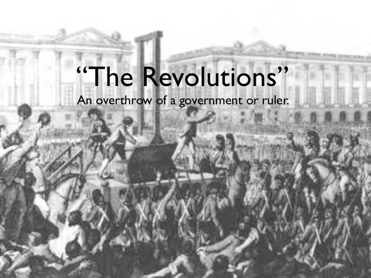 """The Revolutions""An overthrow of a government or ruler."