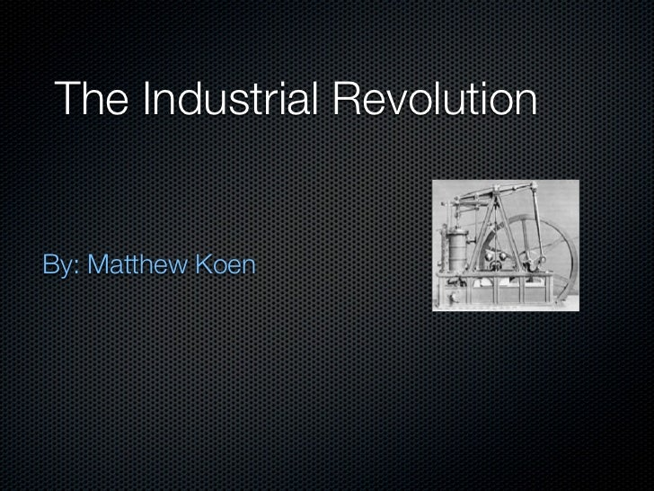 The Industrial RevolutionBy: Matthew Koen