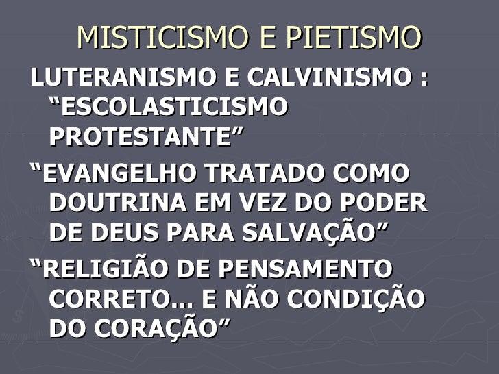 "MISTICISMO E PIETISMO <ul><li>LUTERANISMO E CALVINISMO : ""ESCOLASTICISMO PROTESTANTE"" </li></ul><ul><li>"" EVANGELHO TRATAD..."