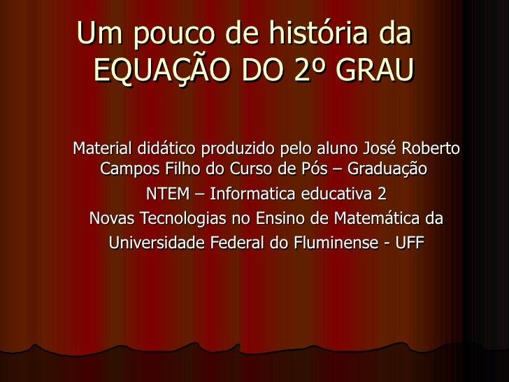 Um pouco de história da  EQUAÇÃO DO 2º GRAU Material didático produzido pelo aluno José Roberto Campos Filho do Curso de P...
