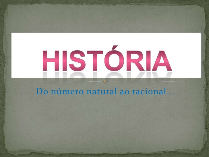Do número natural ao racional...<br />História<br />