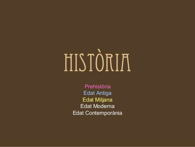 HISTÒRIA      Prehistòria     Edat Antiga    Edat Mitjana   Edat Moderna Edat Contemporània