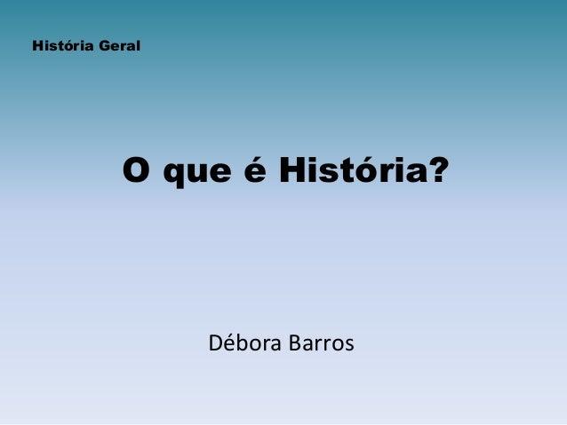 O que é História? Débora Barros História Geral