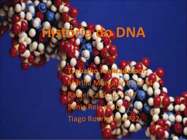 História do DNA Trabalho realizado por: Marília Morgadinho nº14 Rafael Cardoso nº17 Sónia Reis nº20 Tiago Rodrigues nº22