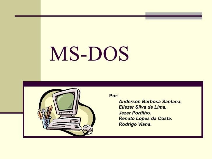 MS-DOS   Por: Anderson Barbosa Santana. Eliezer Silva de Lima. Jezer Portilho. Renato Lopes da Costa. Rodrigo Viana.