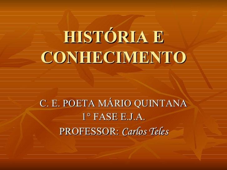 HISTÓRIA E CONHECIMENTO C. E. POETA MÁRIO QUINTANA 1° FASE E.J.A. PROFESSOR:  Carlos Teles