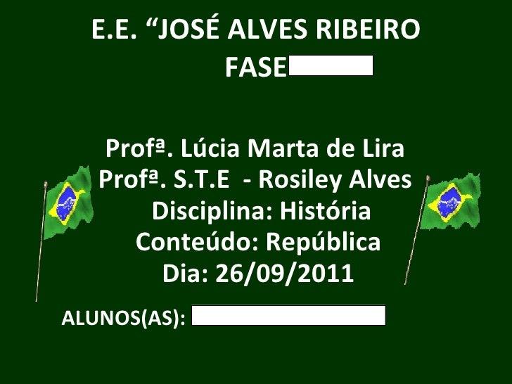 """E.E. """"JOSÉ ALVES RIBEIRO FASE Profª. Lúcia Marta de Lira Profª. S.T.E  - Rosiley Alves  Disciplina: História Conteúdo: Rep..."""