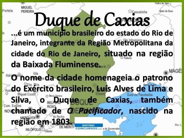 Duque de Caxias...é um município brasileiro do estado do Rio de Janeiro, integrante da Região Metropolitana da cidade do R...