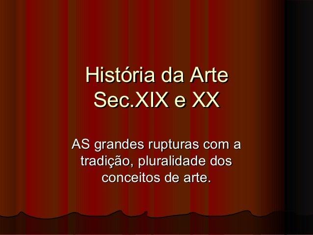 História da Arte Sec.XIX e XX AS grandes rupturas com a tradição, pluralidade dos conceitos de arte.