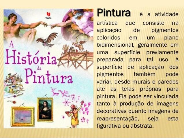 Pintura é a atividadeartística que consiste naaplicação de pigmentoscoloridos em um planobidimensional, geralmente emuma s...
