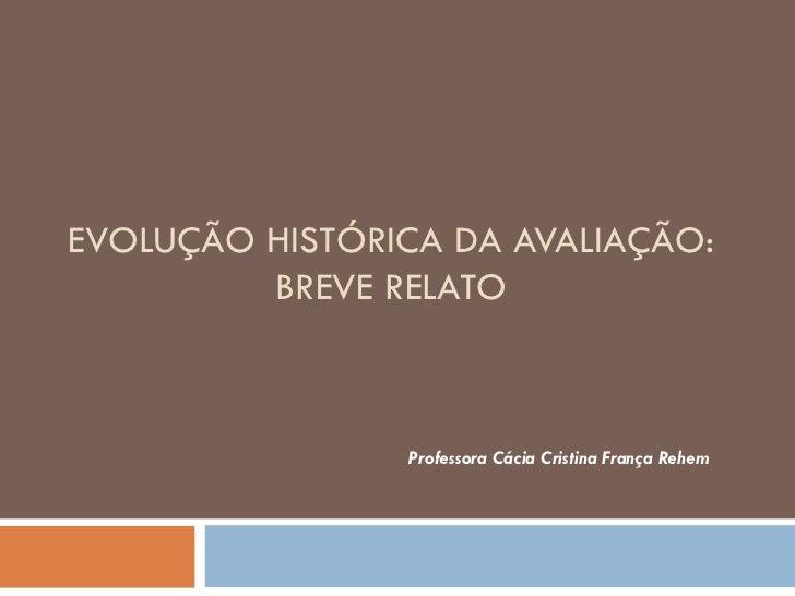 EVOLUÇÃO HISTÓRICA DA AVALIAÇÃO: BREVE RELATO Professora Cácia Cristina França Rehem