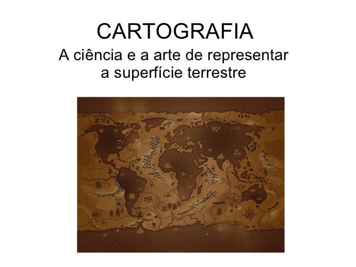 CARTOGRAFIA A ciência e a arte de representar a superfície terrestre