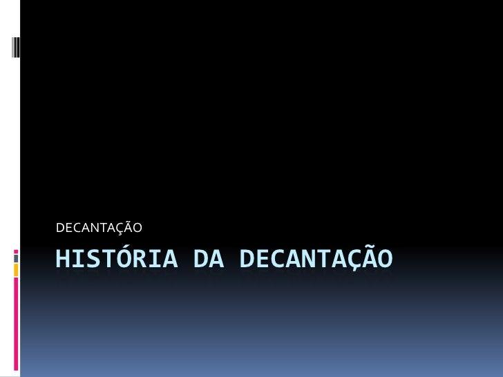 HISTÓRIA DA DECANTAÇÃO<br />DECANTAÇÃO<br />