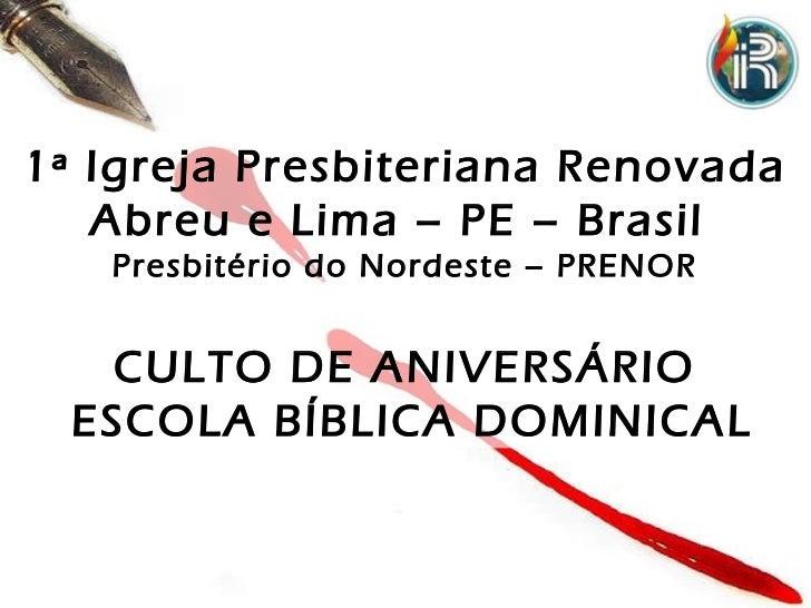 1ª Igreja Presbiteriana Renovada   Abreu e Lima – PE – Brasil   Presbitério do Nordeste – PRENOR    CULTO DE ANIVERSÁRIO  ...