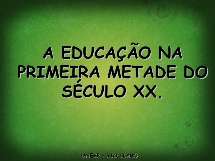 A EDUCAÇÃO NA PRIMEIRA METADE DO SÉCULO XX. UNESP – RIO CLARO.