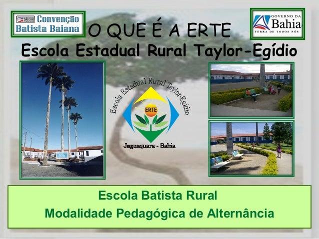 O QUE É A ERTE Escola Estadual Rural Taylor-Egídio Escola Batista Rural Modalidade Pedagógica de Alternância
