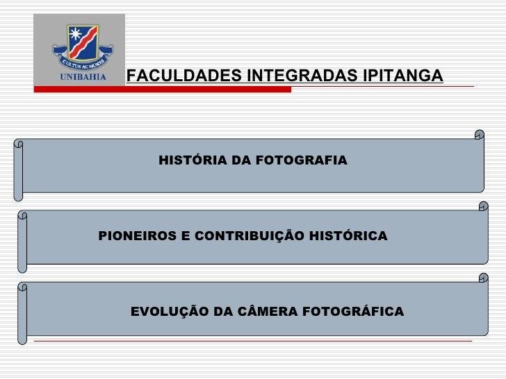 FACULDADES INTEGRADAS IPITANGA HISTÓRIA DA FOTOGRAFIA PIONEIROS E CONTRIBUIÇÃO HISTÓRICA EVOLUÇÃO DA CÂMERA FOTOGRÁFICA
