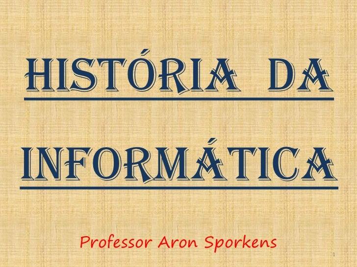 História daInformática  Professor Aron Sporkens                            1