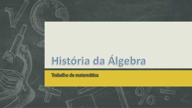  As origens da álgebra se encontram na antiga Babilônia, cujos matemáticos desenvolveram um sistema aritmético avançado, ...