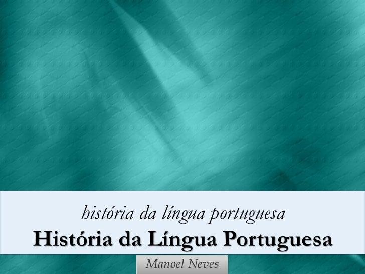história da língua portuguesaHistória da Língua Portuguesa             Manoel Neves