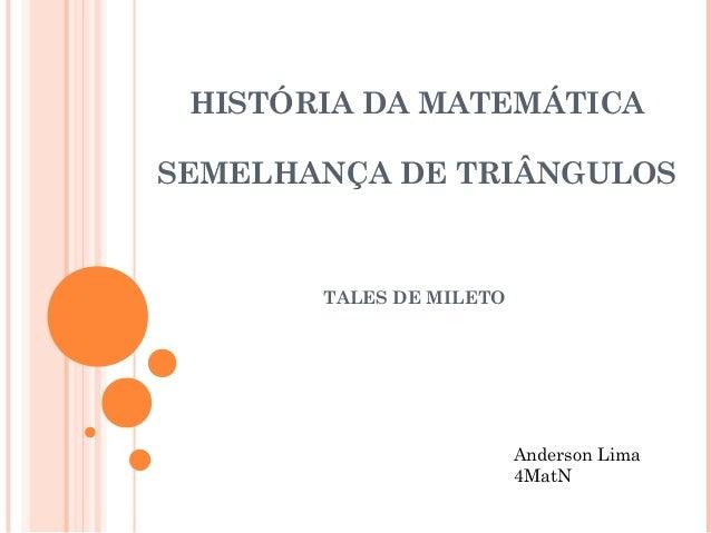 HISTÓRIA DA MATEMÁTICA SEMELHANÇA DE TRIÂNGULOS TALES DE MILETO Anderson Lima 4MatN