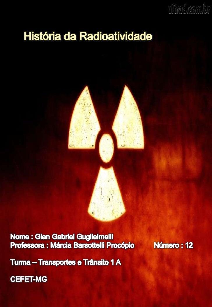 História da Radioatividade<br />Nome : Gian Gabriel Guglielmelli<br />Professora : Márcia Barsottelli Procópio          Nú...